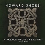 Palace Upon The Ruins: Selected Works (A) (Howard Shore) UnderScorama : Décembre 2016